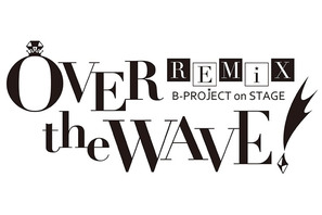 B-PROJECT on STAGE 『OVER the WAVE!』 REMiX のキャストが明らかに!